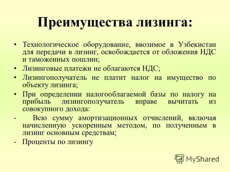 Преимущества лизинга: Технологическое оборудование, ввозимое в Узбекистан для передачи в лизинг, освобождается от обложения НДС и таможенных пошлин; Лизинговые платежи не облагаются НДС; Лизингополучатель не платит налог на имущество по объекту лизин