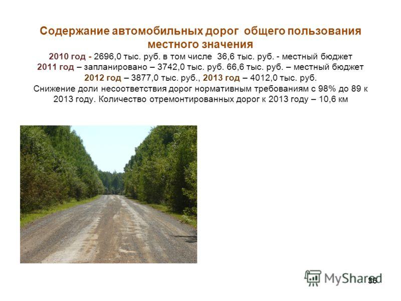 36 Содержание автомобильных дорог общего пользования местного значения 2010 год - 2696,0 тыс. руб. в том числе 36,6 тыс. руб. - местный бюджет 2011 год – запланировано – 3742,0 тыс. руб. 66,6 тыс. руб. – местный бюджет 2012 год – 3877,0 тыс. руб., 20