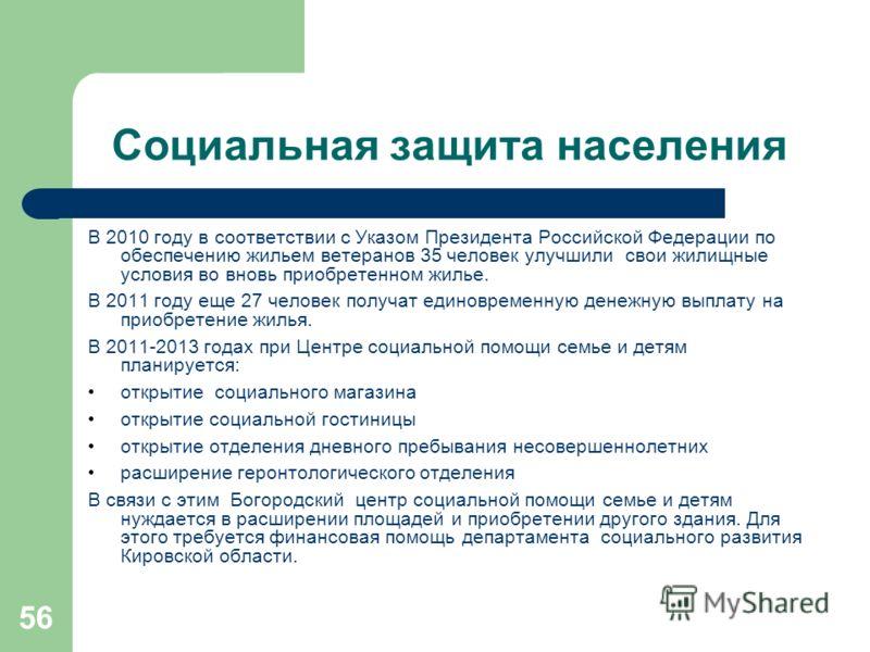 56 Социальная защита населения В 2010 году в соответствии с Указом Президента Российской Федерации по обеспечению жильем ветеранов 35 человек улучшили свои жилищные условия во вновь приобретенном жилье. В 2011 году еще 27 человек получат единовременн