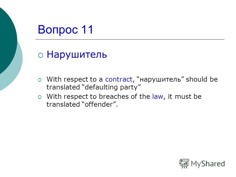 Вопрос 11 Нарушитель With respect to a contract, нарушитель should be translated defaulting party With respect to breaches of the law, it must be translated offender.
