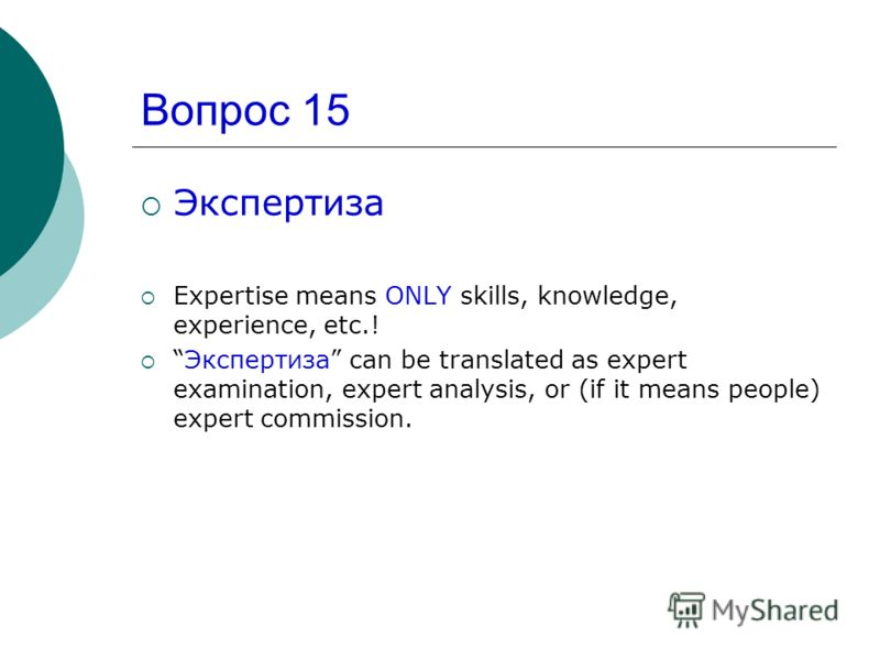 Вопрос 15 Экспертиза Expertise means ONLY skills, knowledge, experience, etc.! Экспертиза can be translated as expert examination, expert analysis, or (if it means people) expert commission.