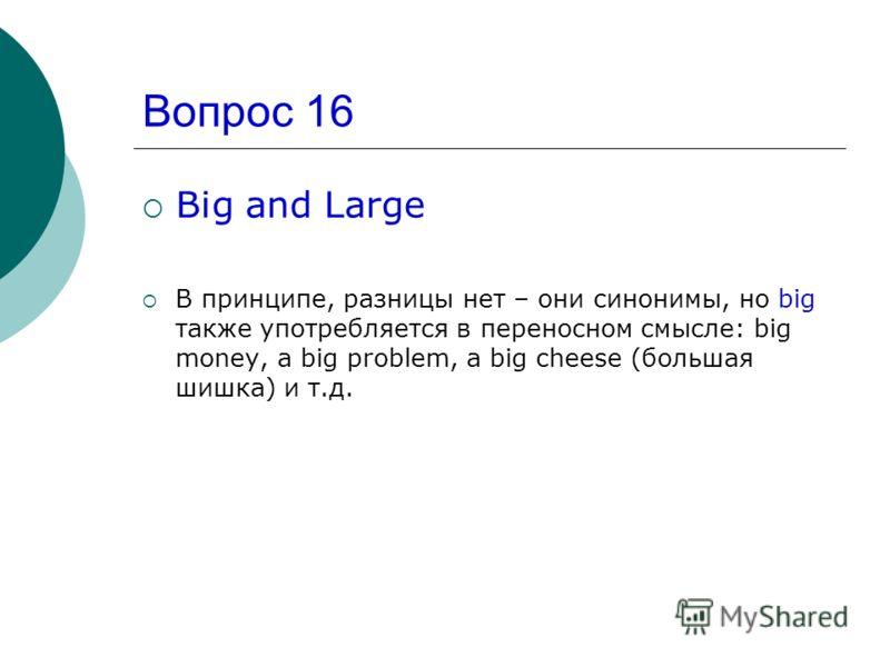 Вопрос 16 Big and Large В принципе, разницы нет – они синонимы, но big также употребляется в переносном смысле: big money, a big problem, a big cheese (большая шишка) и т.д.