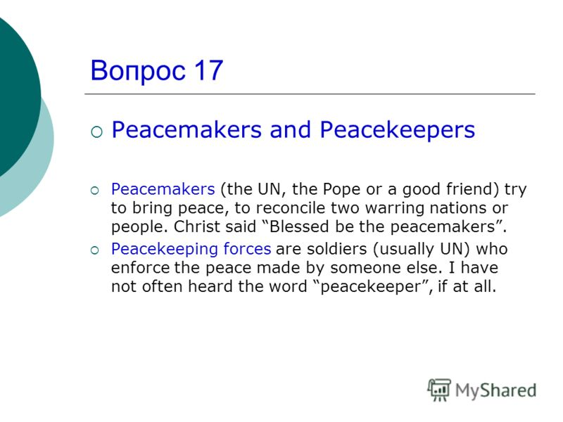 Вопрос 17 Peacemakers and Peacekeepers Peacemakers (the UN, the Pope or a good friend) try to bring peace, to reconcile two warring nations or people. Christ said Blessed be the peacemakers. Peacekeeping forces are soldiers (usually UN) who enforce t