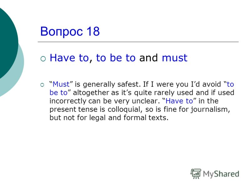 Вопрос 18 Have to, to be to and must Must is generally safest. If I were you Id avoid to be to altogether as its quite rarely used and if used incorrectly can be very unclear. Have to in the present tense is colloquial, so is fine for journalism, but