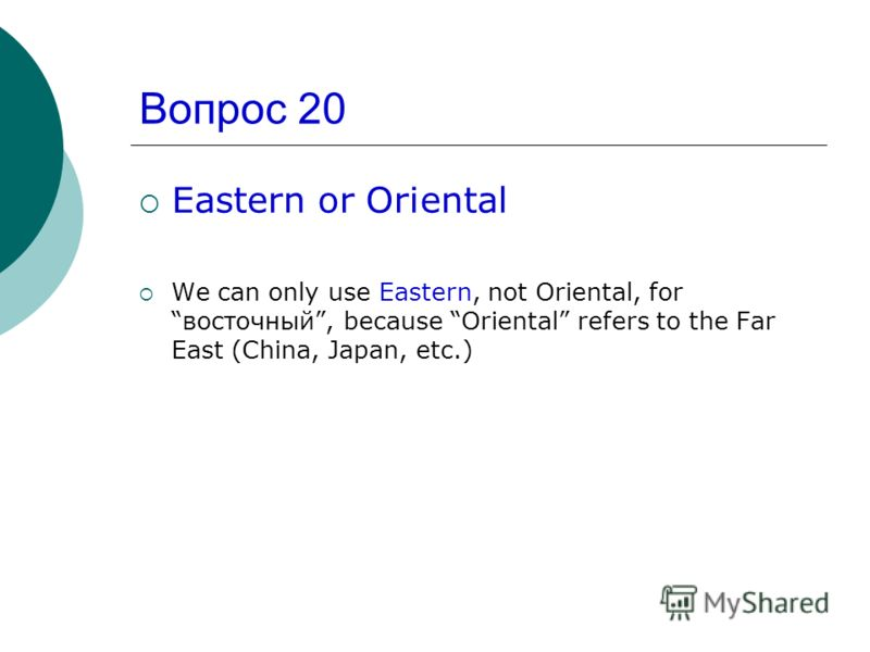 Вопрос 20 Eastern or Oriental We can only use Eastern, not Oriental, forвосточный, because Oriental refers to the Far East (China, Japan, etc.)