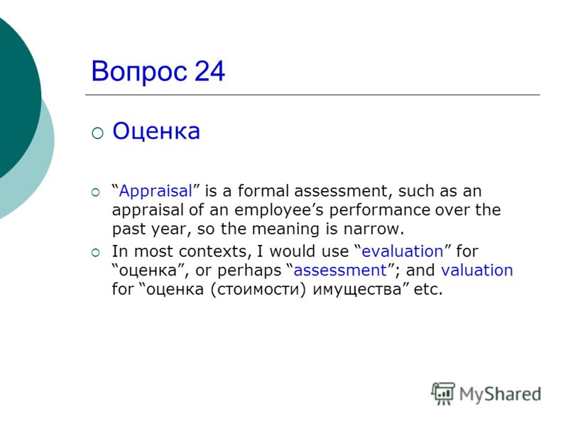 Вопрос 24 Оценка Appraisal is a formal assessment, such as an appraisal of an employees performance over the past year, so the meaning is narrow. In most contexts, I would use evaluation forоценка, or perhaps assessment; and valuation for оценка (сто