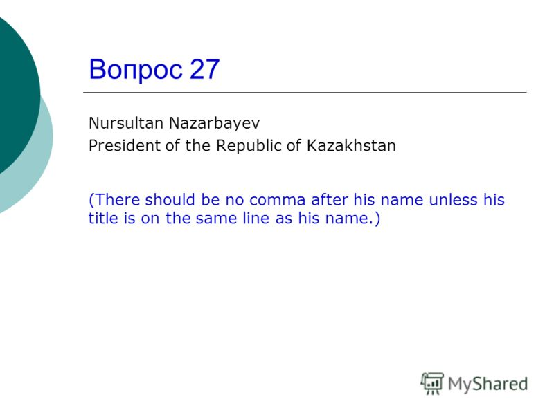 Вопрос 27 Nursultan Nazarbayev President of the Republic of Kazakhstan (There should be no comma after his name unless his title is on the same line as his name.)