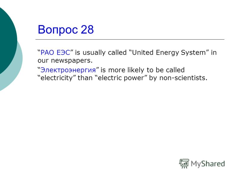 Вопрос 28 РАО ЕЭС is usually called United Energy System in our newspapers. Электроэнергия is more likely to be called electricity than electric power by non-scientists.