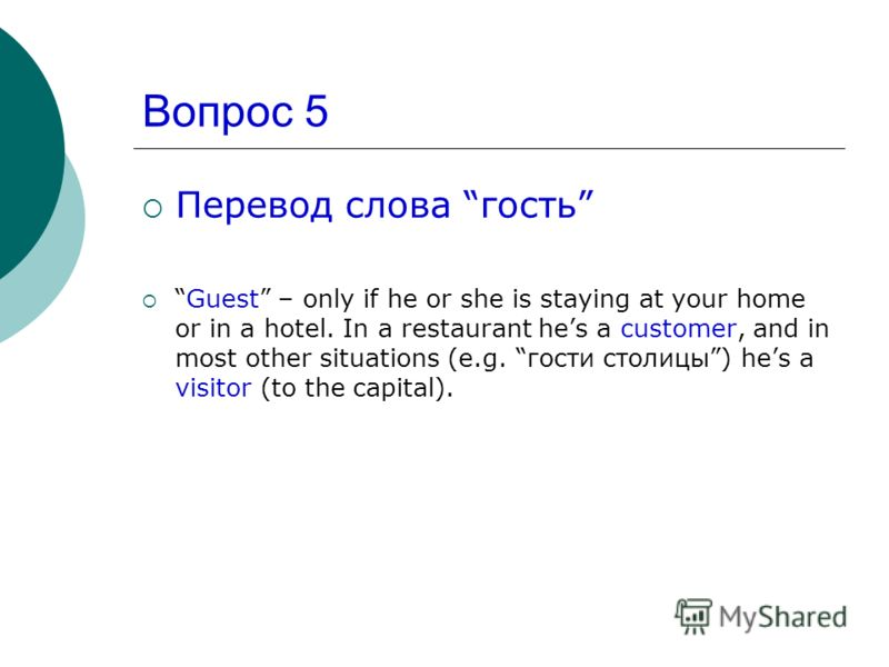 Вопрос 5 Перевод слова гость Guest – only if he or she is staying at your home or in a hotel. In a restaurant hes a customer, and in most other situations (e.g. гости столицы) hes a visitor (to the capital).