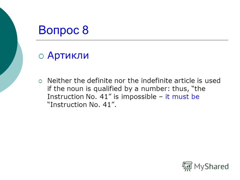 Вопрос 8 Артикли Neither the definite nor the indefinite article is used if the noun is qualified by a number: thus, the Instruction No. 41 is impossible – it must be Instruction No. 41.