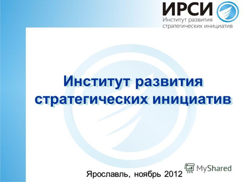 Институт развития стратегических инициатив Ярославль, ноябрь 2012 Институт развития стратегических инициатив