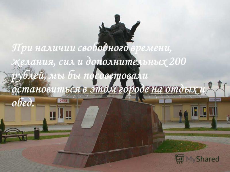 При наличии свободного времени, желания, сил и дополнительных 200 рублей, мы бы посоветовали остановиться в этом городе на отдых и обед.