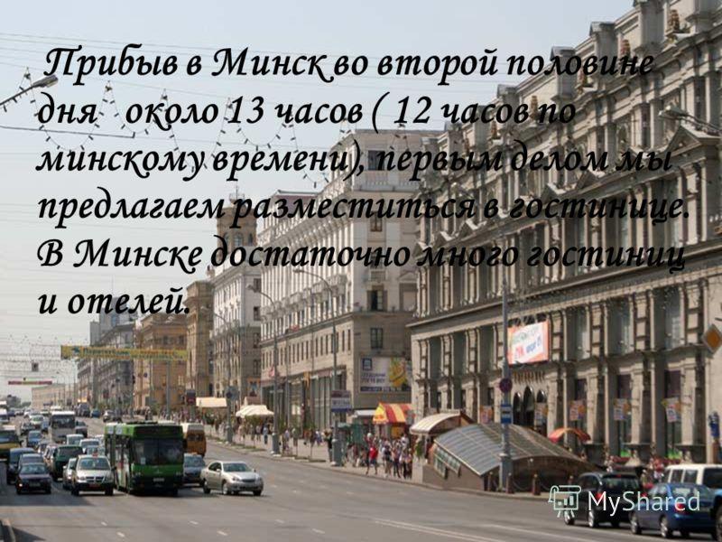 Прибыв в Минск во второй половине дня около 13 часов ( 12 часов по минскому времени), первым делом мы предлагаем разместиться в гостинице. В Минске достаточно много гостиниц и отелей.