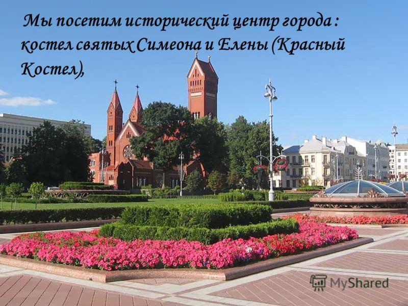 Мы посетим исторический центр города : костел святых Симеона и Елены (Красный Костел),