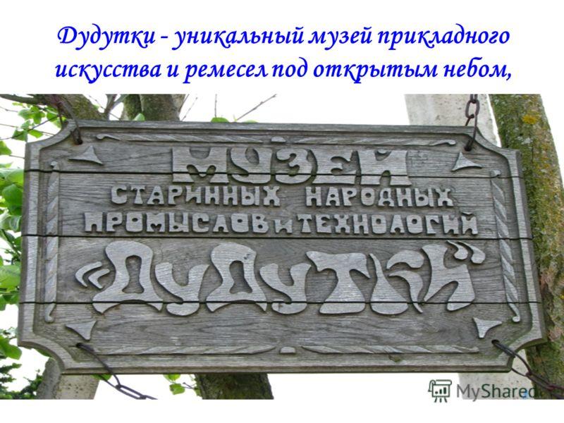 Дудутки - уникальный музей прикладного искусства и ремесел под открытым небом,