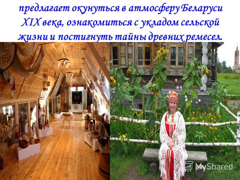 предлагает окунуться в атмосферу Беларуси ХIХ века, ознакомиться с укладом сельской жизни и постигнуть тайны древних ремесел.
