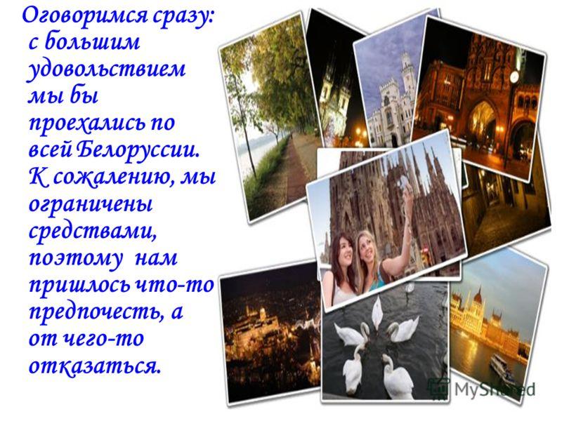 Оговоримся сразу: с большим удовольствием мы бы проехались по всей Белоруссии. К сожалению, мы ограничены средствами, поэтому нам пришлось что-то предпочесть, а от чего-то отказаться.