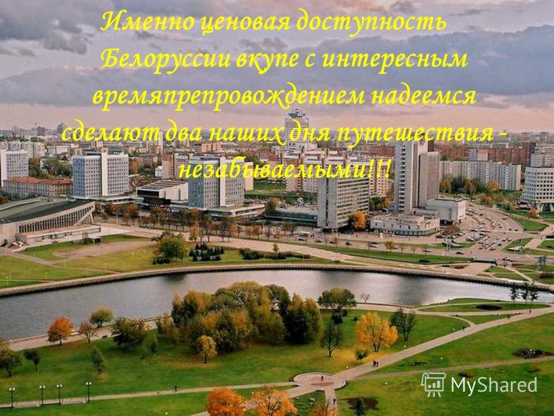 Именно ценовая доступность Белоруссии вкупе с интересным времяпрепровождением надеемся сделают два наших дня путешествия - незабываемыми!!!