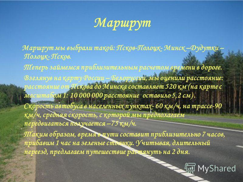 Маршрут Маршрут мы выбрали такой: Псков-Полоцк- Минск –Дудутки – Полоцк- Псков. Теперь займемся приблизительным расчетом времени в дороге. Взглянув на карту России – Белоруссии, мы оценили расстояние: расстояние от Пскова до Минска составляет 520 км