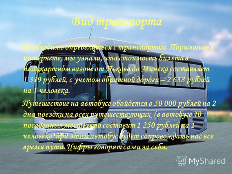 Вид транспорта Необходимо определиться с транспортом. Порывшись в интернете, мы узнали, что стоимость билета в плацкартном вагоне от Пскова до Минска составляет 1 319 рублей, с учетом обратной дороги – 2 638 рублей на 1 человека. Путешествие на автоб