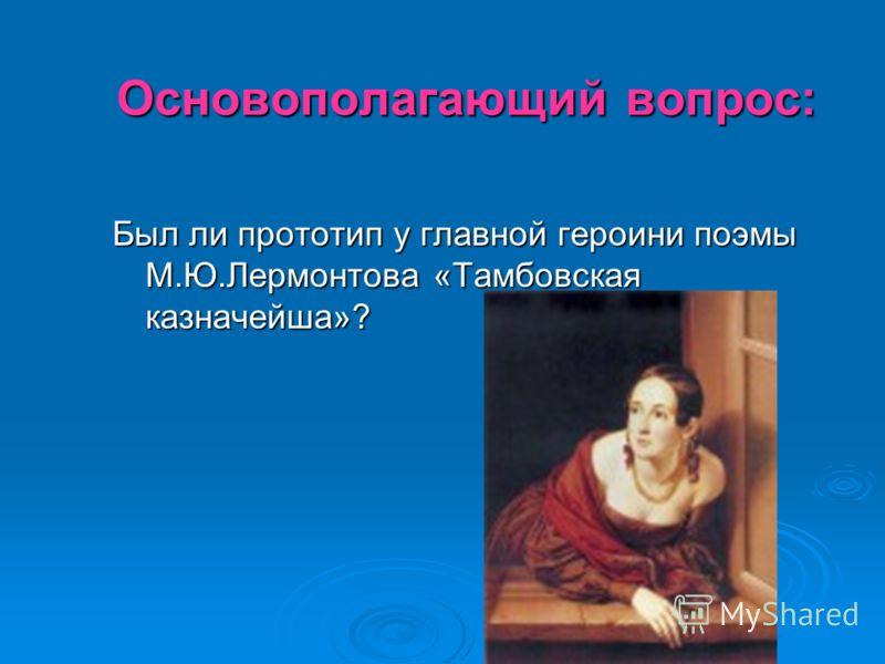 Основополагающий вопрос: Был ли прототип у главной героини поэмы М.Ю.Лермонтова «Тамбовская казначейша»?