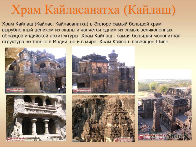 Храм Кайласанатха (Кайлаш) Храм Кайлаш (Кайлас, Кайласанатха) в Эллоре самый большой храм вырубленный целиком из скалы и является одним из самых великолепных образцов индийской архитектуры. Храм Кайлаш - самая большая монолитная структура не только в
