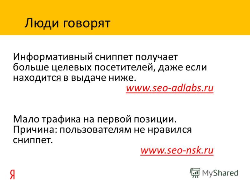 Информативный сниппет получает больше целевых посетителей, даже если находится в выдаче ниже. www.seo-adlabs.ru Мало трафика на первой позиции. Причина: пользователям не нравился сниппет. www.seo-nsk.ru Люди говорят