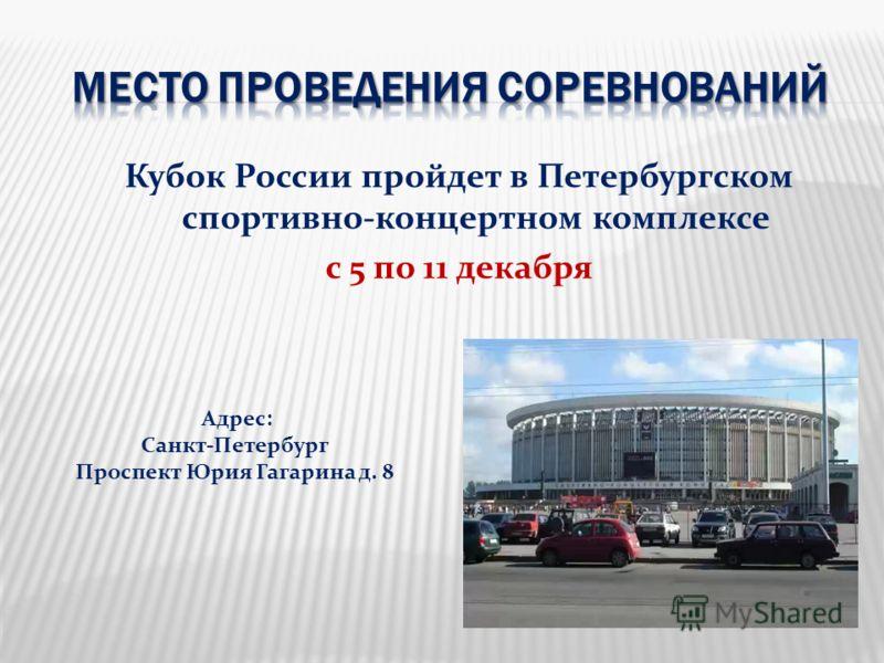 Кубок России пройдет в Петербургском спортивно-концертном комплексе с 5 по 11 декабря Адрес: Санкт-Петербург Проспект Юрия Гагарина д. 8