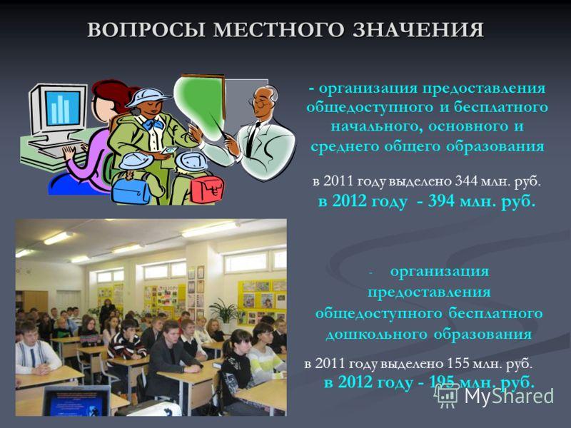 ВОПРОСЫ МЕСТНОГО ЗНАЧЕНИЯ - организация предоставления общедоступного и бесплатного начального, основного и среднего общего образования в 2011 году выделено 344 млн. руб. в 2012 году - 394 млн. руб. - организация предоставления общедоступного бесплат