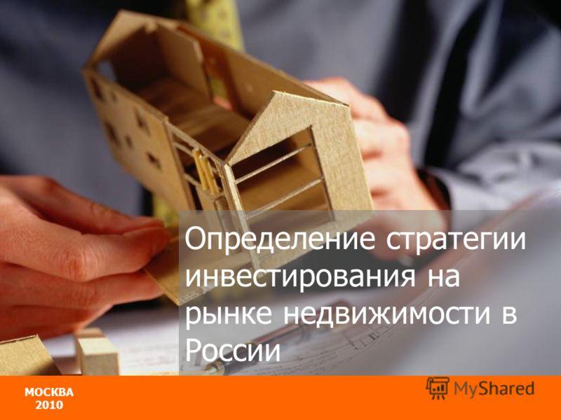 МОСКВА 2010 МОСКВА 2010 Определение стратегии инвестирования на рынке недвижимости в России