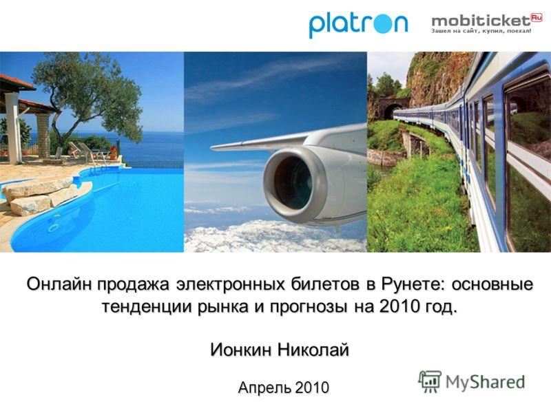 Онлайн продажа электронных билетов в Рунете: основные тенденции рынка и прогнозы на 2010 год. Ионкин Николай Апрель 2010