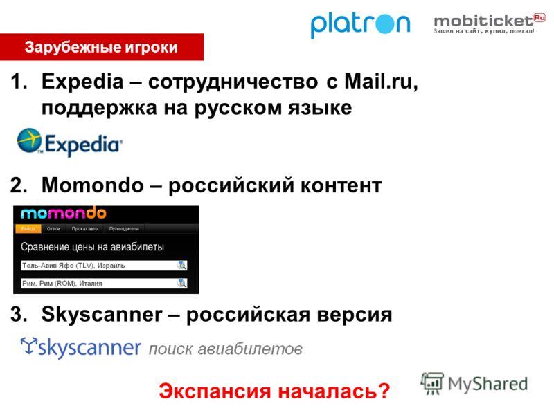 Зарубежные игроки 1.Expedia – сотрудничество с Mail.ru, поддержка на русском языке 2.Momondo – российский контент 3.Skyscanner – российская версия Экспансия началась?