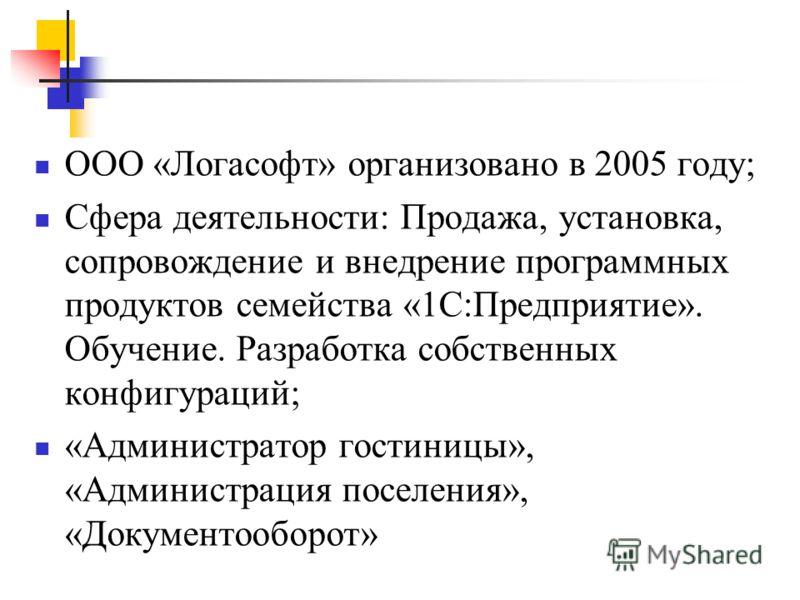 ООО «Логасофт» организовано в 2005 году; Сфера деятельности: Продажа, установка, сопровождение и внедрение программных продуктов семейства «1С:Предприятие». Обучение. Разработка собственных конфигураций; «Администратор гостиницы», «Администрация посе