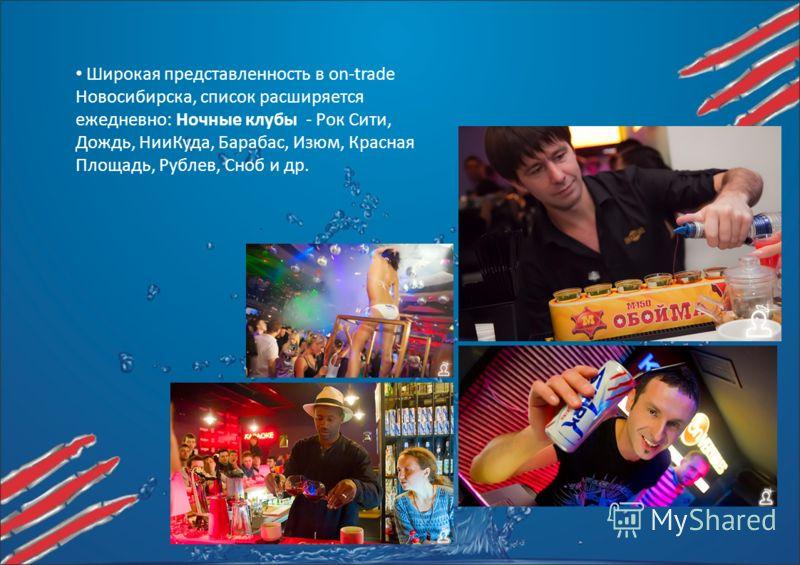 Широкая представленность в on-trade Новосибирска, список расширяется ежедневно: Ночные клубы - Рок Сити, Дождь, НииКуда, Барабас, Изюм, Красная Площадь, Рублев, Сноб и др.