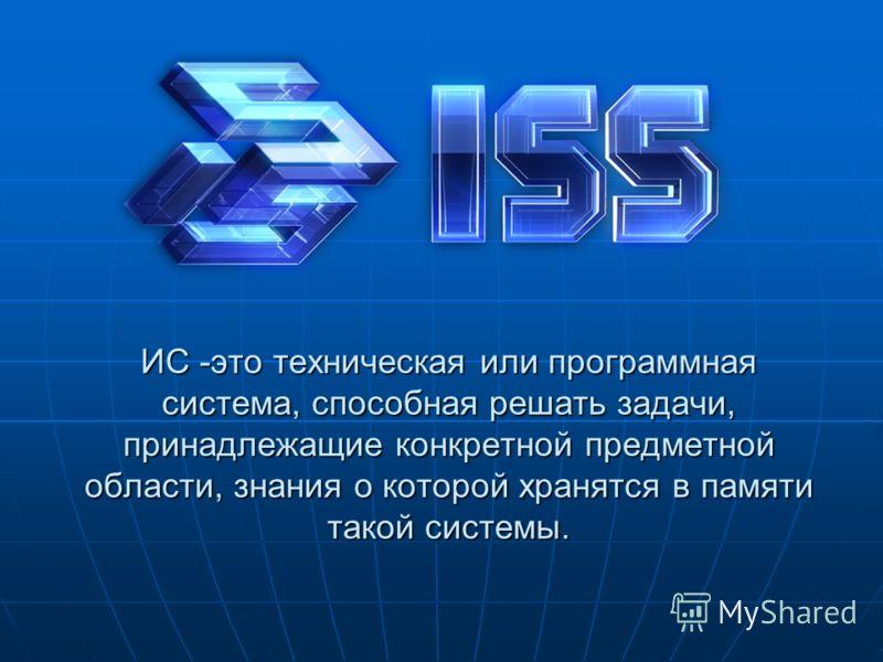 ИС -это техническая или программная система, способная решать задачи, принадлежащие конкретной предметной области, знания о которой хранятся в памяти такой системы.