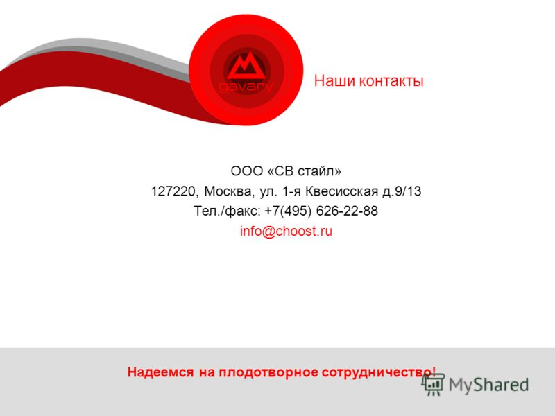 Наши контакты Надеемся на плодотворное сотрудничество! ООО «СВ стайл» 127220, Москва, ул. 1-я Квесисская д.9/13 Тел./факс: +7(495) 626-22-88 info@choost.ru