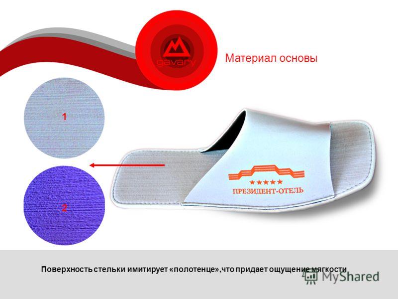 Материал основы Поверхность стельки имитирует «полотенце»,что придает ощущение мягкости 2 1 2