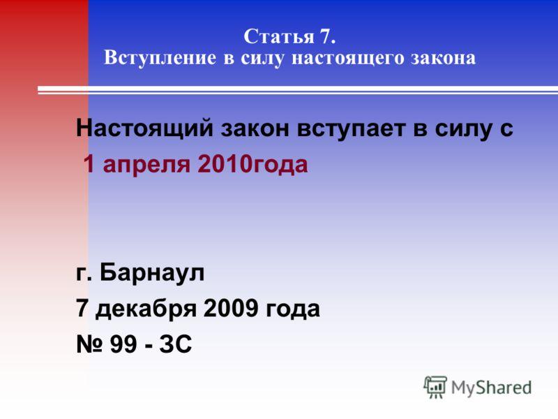 Статья 7. Вступление в силу настоящего закона Настоящий закон вступает в силу с 1 апреля 2010года г. Барнаул 7 декабря 2009 года 99 - ЗС