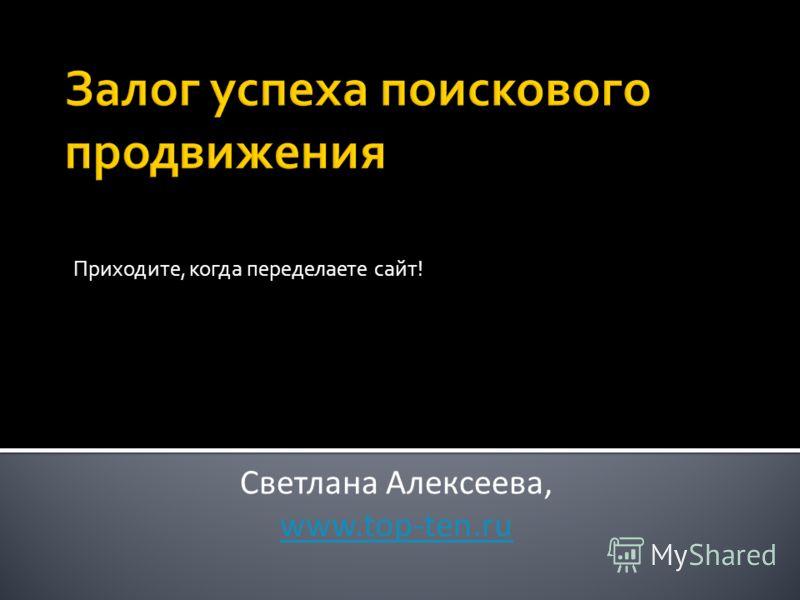 Приходите, когда переделаете сайт! Светлана Алексеева, www.top-ten.ru