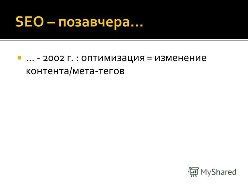 … - 2002 г. : оптимизация = изменение контента/мета-тегов