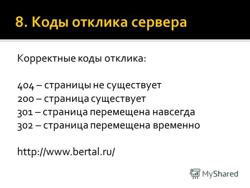 Корректные коды отклика: 404 – страницы не существует 200 – страница существует 301 – страница перемещена навсегда 302 – страница перемещена временно http://www.bertal.ru/