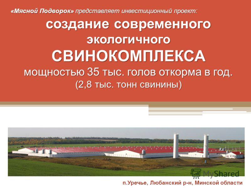 «Мясной Подворок» представляет инвестиционный проект: создание современного экологичного СВИНОКОМПЛЕКСА мощностью 35 тыс. голов откорма в год. (2,8 тыс. тонн свинины) п.Уречье, Любанский р-н, Минской области