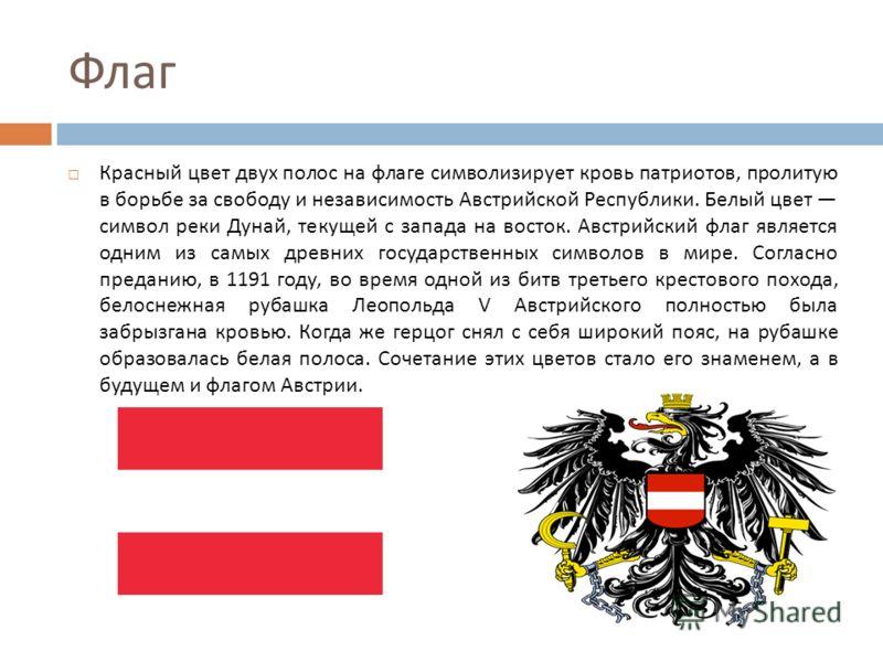 Флаг Красный цвет двух полос на флаге символизирует кровь патриотов, пролитую в борьбе за свободу и независимость Австрийской Республики. Белый цвет символ реки Дунай, текущей с запада на восток. Австрийский флаг является одним из самых древних госуд