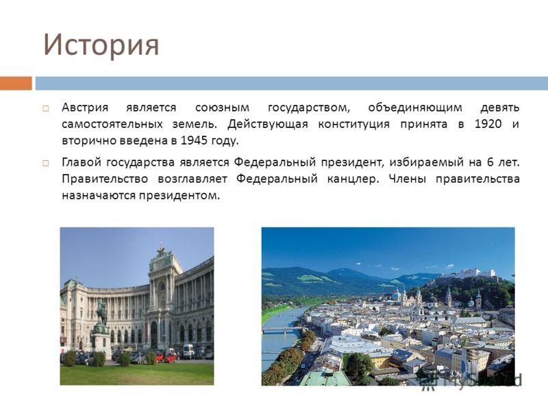 История Австрия является союзным государством, объединяющим девять самостоятельных земель. Действующая конституция принята в 1920 и вторично введена в 1945 году. Главой государства является Федеральный президент, избираемый на 6 лет. Правительство во