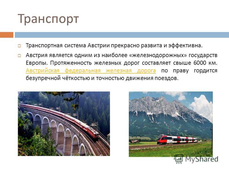 Транспорт Транспортная система Австрии прекрасно развита и эффективна. Австрия является одним из наиболее « железнодорожных » государств Европы. Протяженность железных дорог составляет свыше 6000 км. Австрийская федеральная железная дорога по праву г