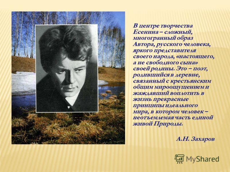 В центре творчества Есенина – сложный, многогранный образ Автора, русского человека, яркого представителя своего народа, «настоящего, а не свободного сына» своей родины. Это – поэт, родившийся в деревне, связанный с крестьянским общим мироощущением и