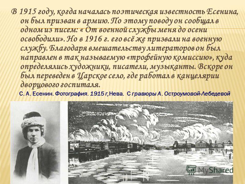В 1915 году, когда началась поэтическая известность Есенина, он был призван в армию. По этому поводу он сообщал в одном из писем: « От военной службы меня до осени освободили». Но в 1916 г. его всё же призвали на военную службу. Благодаря вмешательст