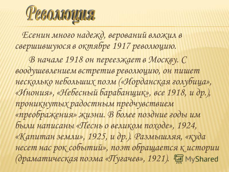 Есенин много надежд, верований вложил в свершившуюся в октябре 1917 революцию. В начале 1918 он переезжает в Москву. С воодушевлением встретив революцию, он пишет несколько небольших поэм («Иорданская голубица», «Инония», «Небесный барабанщик», все 1