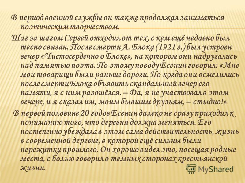 В период военной службы он также продолжал заниматься поэтическим творчеством. Шаг за шагом Сергей отходил от тех, с кем ещё недавно был тесно связан. После смерти А. Блока (1921 г.) был устроен вечер «Чистосердечно о Блоке», на котором они надругали