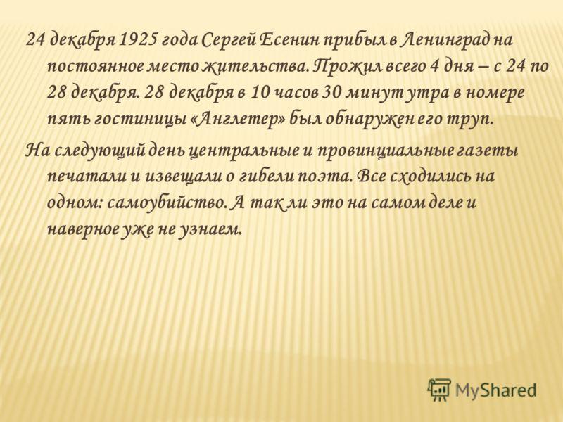 24 декабря 1925 года Сергей Есенин прибыл в Ленинград на постоянное место жительства. Прожил всего 4 дня – с 24 по 28 декабря. 28 декабря в 10 часов 30 минут утра в номере пять гостиницы «Англетер» был обнаружен его труп. На следующий день центральны